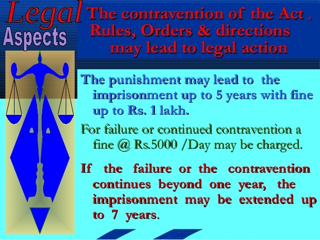The contravention of the Act ,Rules, Orders & directions  may lead to legal actionThe punishment may lead to the  imprison...