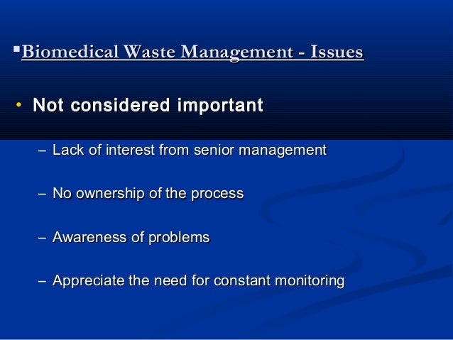 Biomedical Waste Management - Issues• Not considered important  – Lack of interest from senior management  – No ownership...