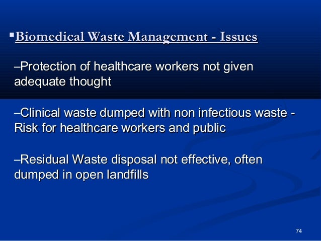 Biomedical Waste Management - Issues–Protection of healthcare workers not givenadequate thought–Clinical waste dumped wit...