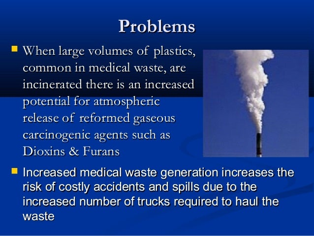 Problems   When large volumes of plastics,    common in medical waste, are    incinerated there is an increased    potent...