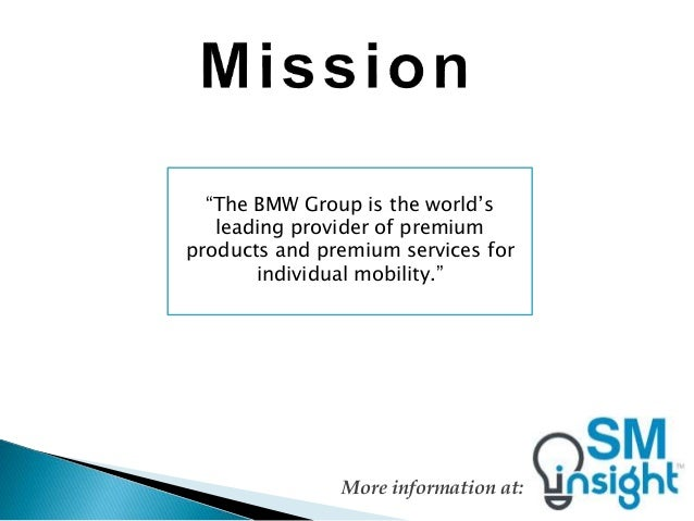 the mission and vision of bmw The bmw group is the world's leading provider of premium products and services for indivisual mobility the bmw group wants to become the most successful manufacturer in the car industry their vision is uniqueness through diversity, ladership, and taking risks.