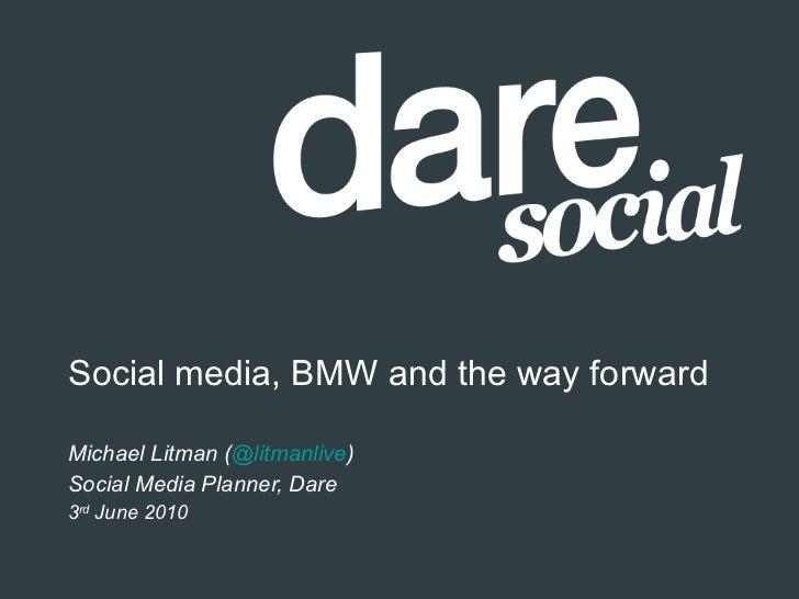 Social media, BMW and the way forward Michael Litman ( @litmanlive ) Social Media Planner, Dare 3 rd  June 2010