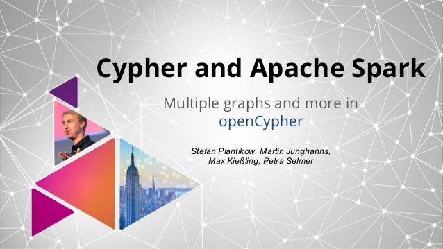 Cypher and Apache Spark Multiple graphs and more in openCypher Stefan Plantikow, Martin Junghanns, Max Kießling, Petra Sel...
