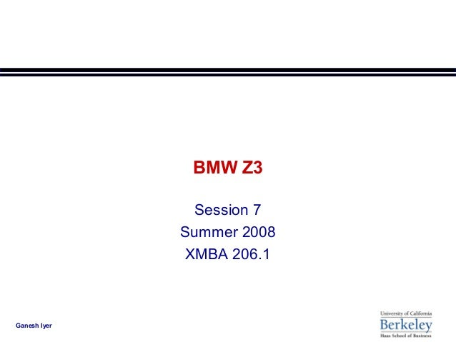 BMW Z3                Session 7              Summer 2008               XMBA 206.1Ganesh Iyer