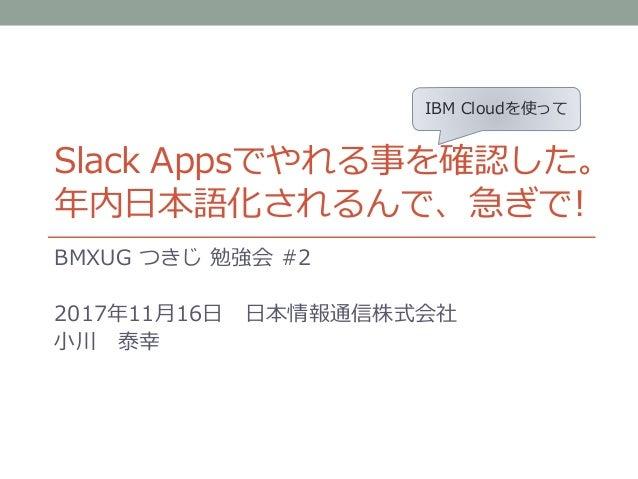 Slack Appsでやれる事を確認した。 年内日本語化されるんで、急ぎで! BMXUG つきじ 勉強会 #2 2017年11月16日 日本情報通信株式会社 小川 泰幸 IBM Cloudを使って