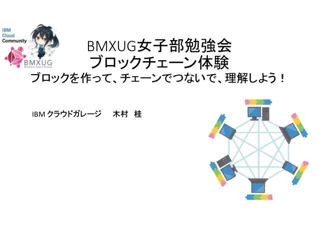 BMXUG女子部勉強会 ブロックチェーン体験 ブロックを作って、チェーンでつないで、理解しよう! IBM クラウドガレージ 木村 桂