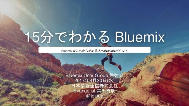 15分でわかる Bluemix Bluemix User Group 勉強会 2017年8月30日(水) 日本情報通信株式会社 Evangelist 常田秀明 @tokida Bluemixをこれから始める人への3つのポイント