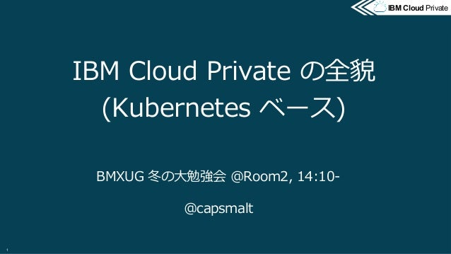 @2017 IBM Corporation IBM Cloud PrivateIBM Cloud Private IBM Cloud Private の全貌 (Kubernetes ベース) BMXUG 冬の⼤勉強会 @Room2, 14:10...
