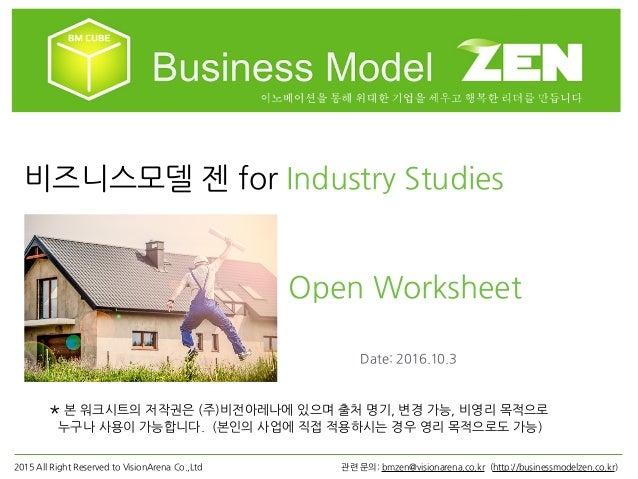 비즈니스모델 젠 for Industry Studies Open Worksheet *본 워크시트의 저작권은 (주)비전아레나에 있으며 출처 명기, 변경 가능, 비영리 목적으로 누구나 사용이 가능합니다. (본인의 사업에 직접...