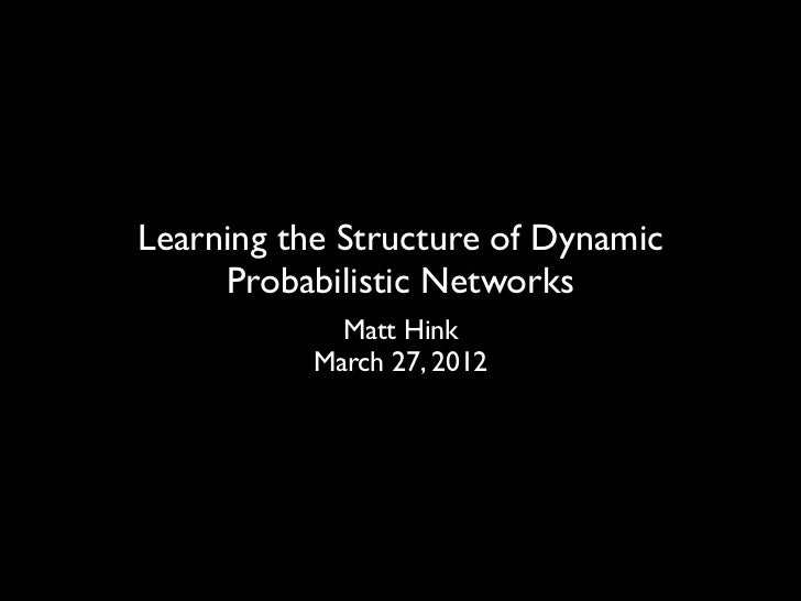 Learning the Structure of Dynamic     Probabilistic Networks             Matt Hink           March 27, 2012