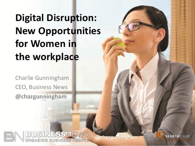 @chazgunningham Charlie Gunningham CEO, Business News @chazgunningham Digital Disruption: New Opportunities for Women in t...