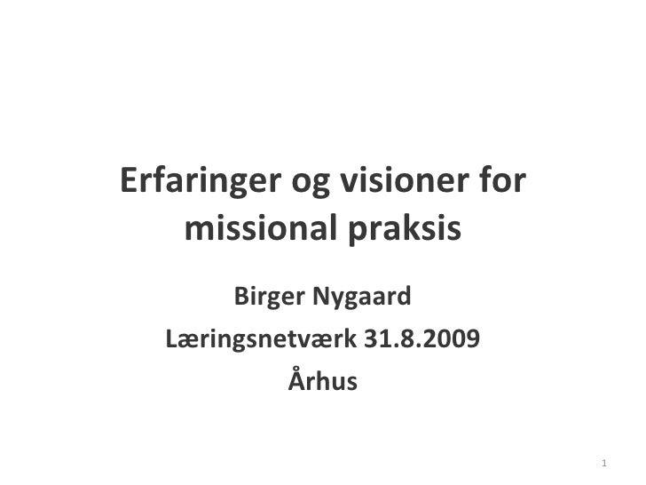 Erfaringer og visioner for missional praksis Birger Nygaard Læringsnetværk 31.8.2009 Århus
