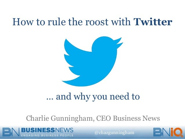 @chazgunningham How to rule the roost with Twitter … and why you need to Charlie Gunningham, CEO Business News