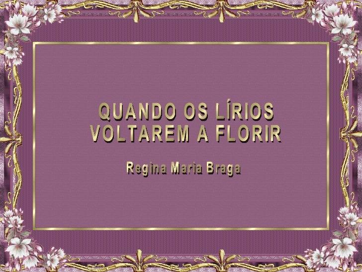 QUANDO OS LÍRIOS VOLTAREM A FLORIR Regina Maria Braga