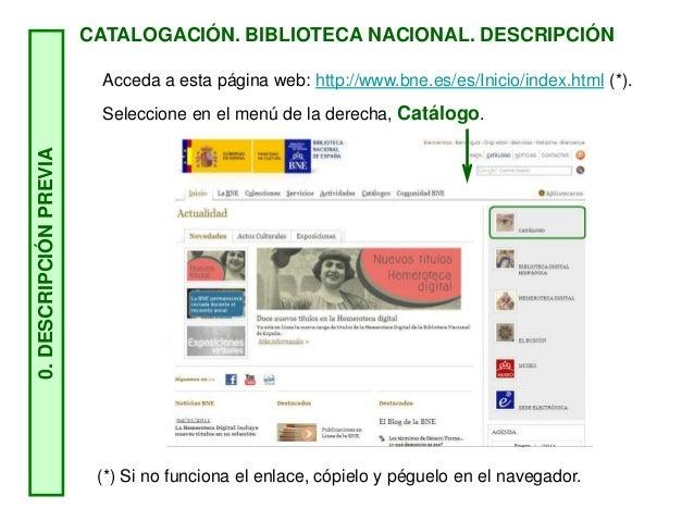 CATALOGACIÓN. BIBLIOTECA NACIONAL. DESCRIPCIÓN 0.DESCRIPCIÓNPREVIA Acceda a esta página web: http://www.bne.es/es/Inicio/i...