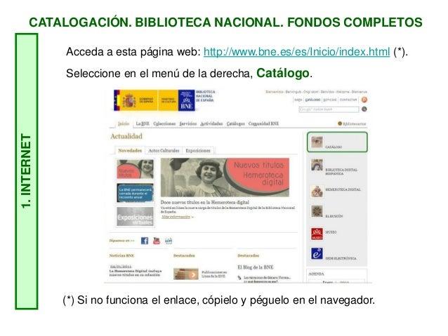 CATALOGACIÓN. BIBLIOTECA NACIONAL. FONDOS COMPLETOS1.INTERNET Acceda a esta página web: http://www.bne.es/es/Inicio/index....