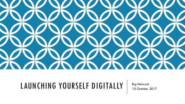 LAUNCHING YOURSELF DIGITALLY Big Network 10 October 2017