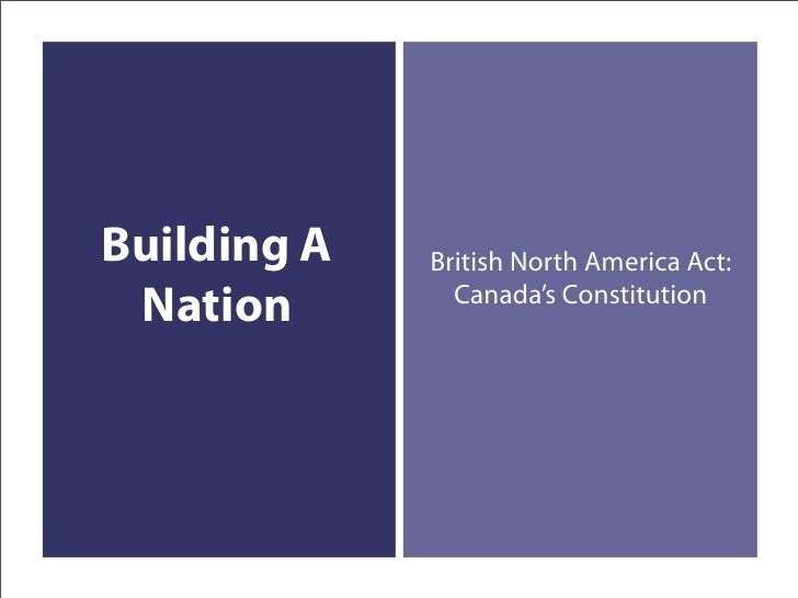 Building A   British North America Act:                Canada's Constitution  Nation
