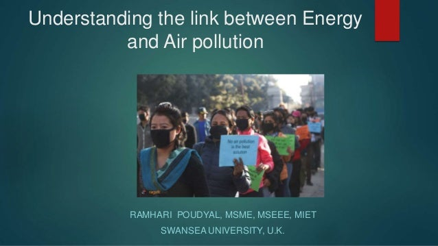 Understanding the link between Energy and Air pollution RAMHARI POUDYAL, MSME, MSEEE, MIET SWANSEA UNIVERSITY, U.K.