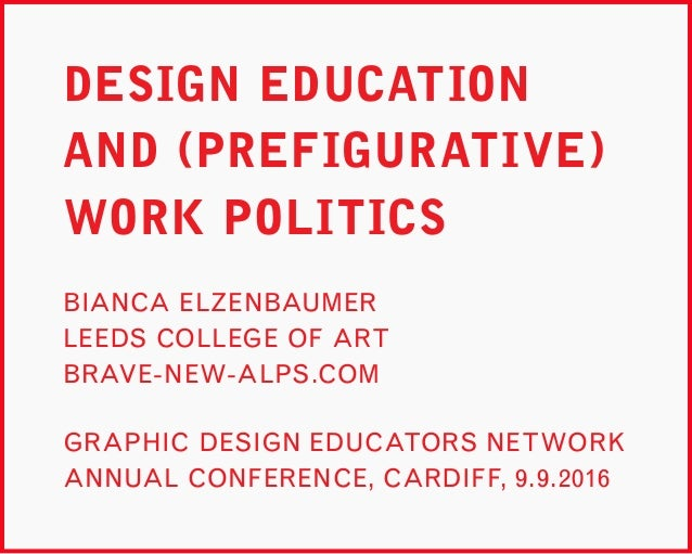 DESIGN EDUCATION AND (PREFIGURATIVE) WORK POLITICS GRAPHIC DESIGN EDUCATORS NETWORK ANNUAL CONFERENCE, CARDIFF, 9.9.2016 B...