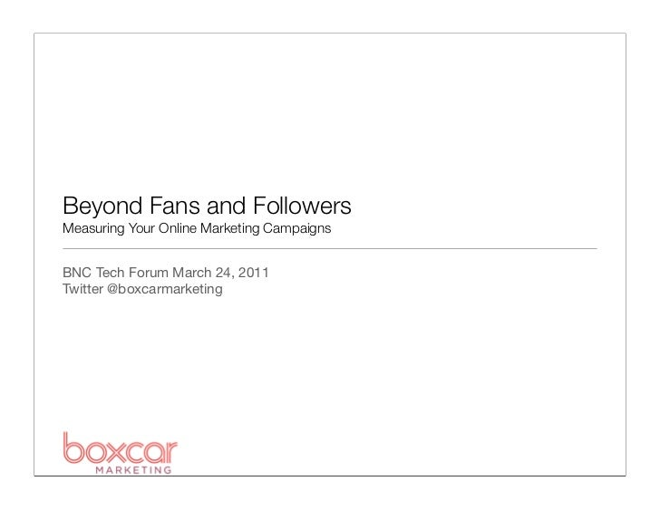 Beyond Fans and FollowersMeasuring Your Online Marketing CampaignsBNC Tech Forum March 24, 2011Twitter @boxcarmarketing