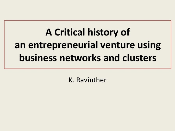 A Critical history ofan entrepreneurial venture using business networks and clusters           K. Ravinther