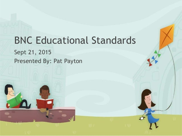 BNC Educational Standards Sept 21, 2015 Presented By: Pat Payton