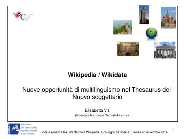 Sfide e alleanze tra Biblioteche e Wikipedia. Convegno nazionale, Firenze 28 novembre 2014  1  Wikipedia / Wikidata  Nuove...