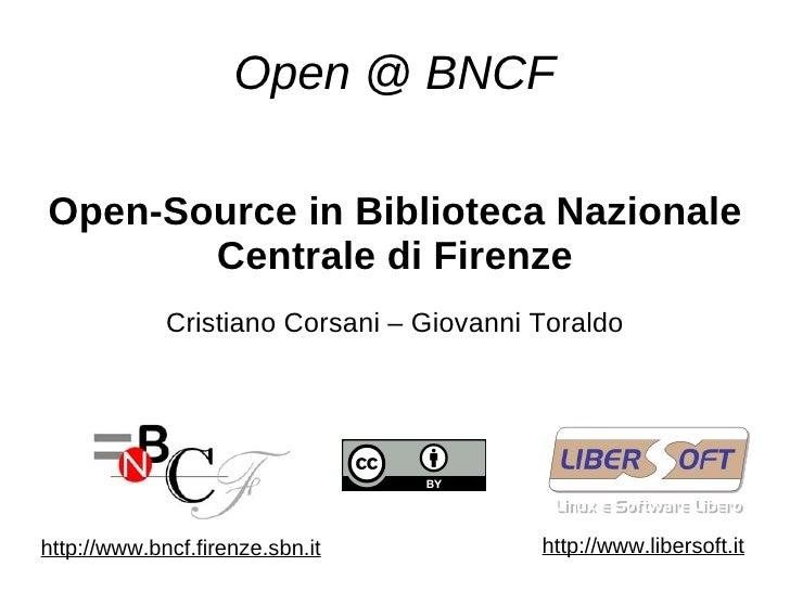 Open @ BNCF Open-Source in Biblioteca Nazionale Centrale di Firenze Cristiano Corsani – Giovanni Toraldo http://www.bncf.f...