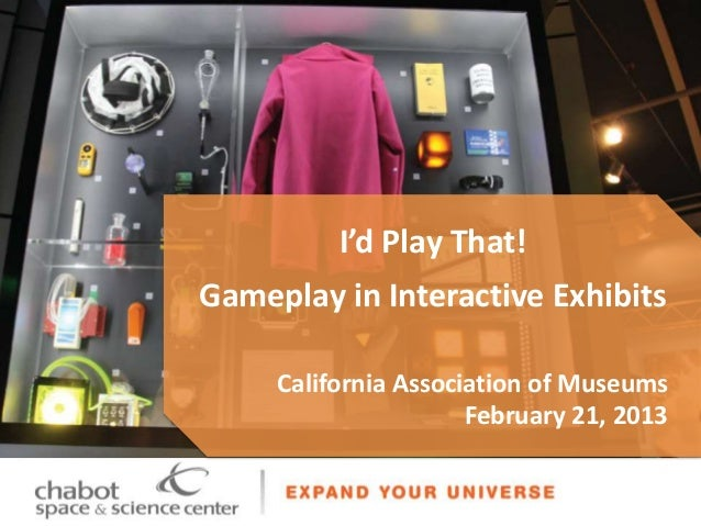 I'd Play That!Gameplay in Interactive Exhibits     California Association of Museums                      February 21, 2013