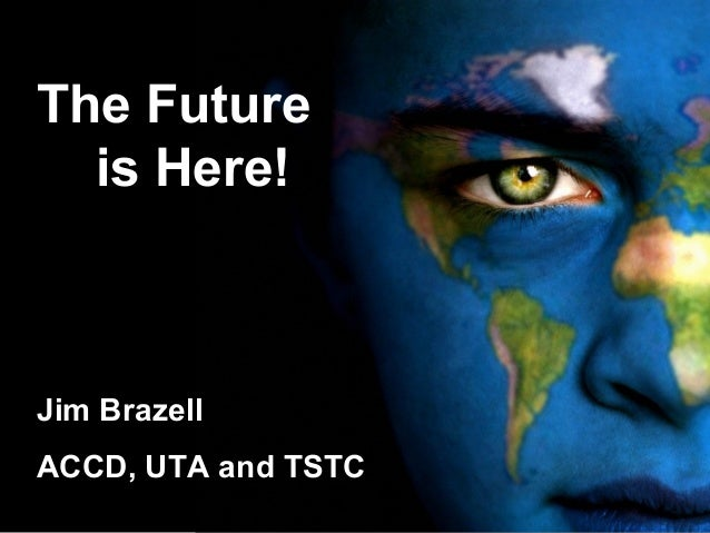 The Future is Here! Jim Brazell ACCD, UTA and TSTC