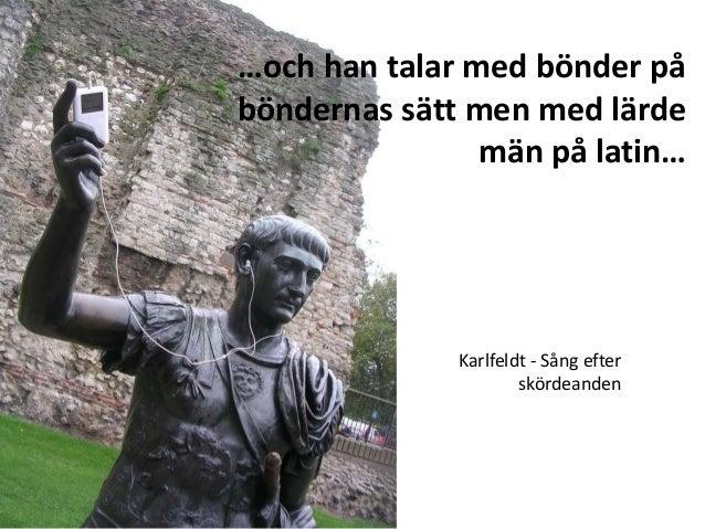 …och han talar med bönder på böndernas sätt men med lärde män på latin… Karlfeldt - Sång efter skördeanden