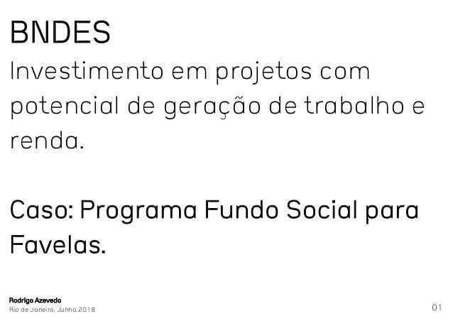 01 BNDES Investimento em projetos com potencial de geração de trabalho e renda. Caso: Programa Fundo Social para Favelas. ...