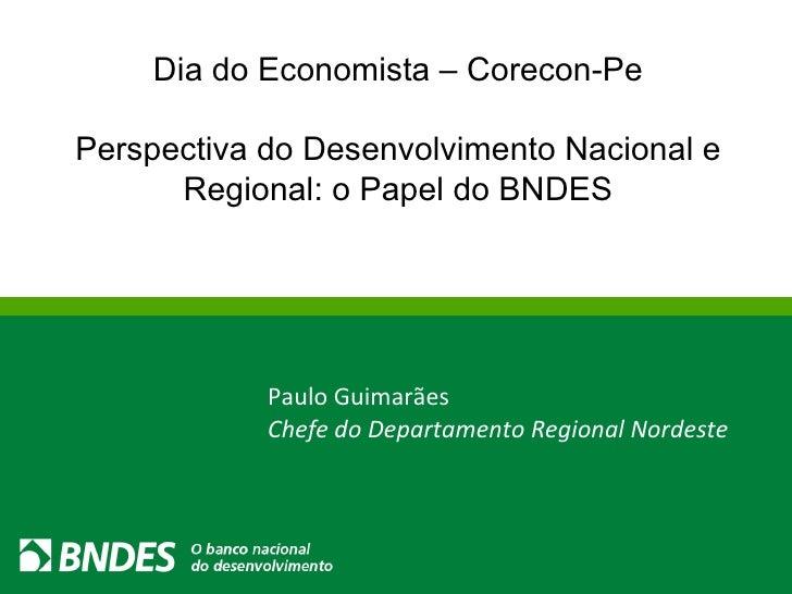 Dia do Economista – Corecon-Pe Perspectiva do Desenvolvimento Nacional e Regional: o Papel do BNDES Paulo Guimarães Chefe ...