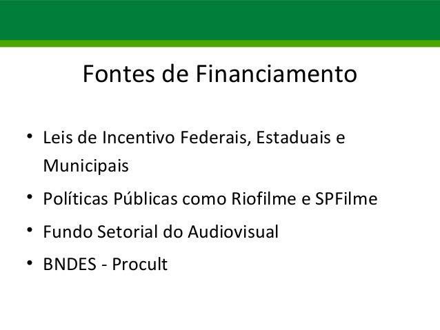 Fontes de Financiamento  • Leis de Incentivo Federais, Estaduais e  Municipais  • Políticas Públicas como Riofilme e SPFil...