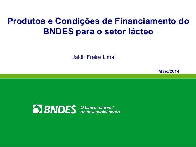 Produtos e Condições de Financiamento do BNDES para o setor lácteo Jaldir Freire Lima Maio/2014