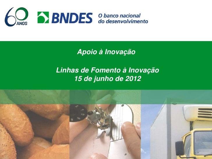 Apoio à InovaçãoLinhas de Fomento à Inovação     15 de junho de 2012