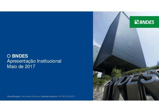 1 O BNDES Classificação: Documento Ostensivo Unidade Gestora: GP/DECCO/GATE Apresentação Institucional Maio de 2017