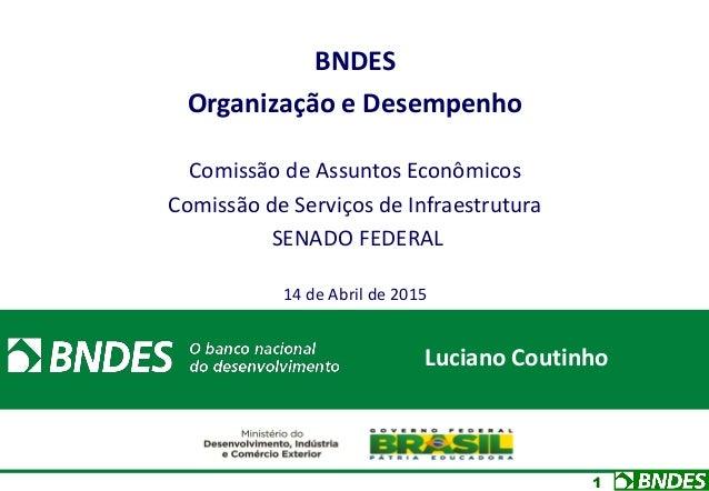 1 BNDES Organização e Desempenho Comissão de Assuntos Econômicos Comissão de Serviços de Infraestrutura SENADO FEDERAL 14 ...