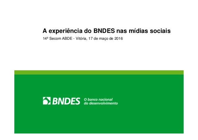 A experiência do BNDES nas mídias sociais 14º Secom ABDE - Vitória, 17 de maço de 2016