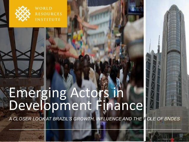 Emerging Actors inDevelopment FinanceA CLOSER LOOK AT BRAZIL'S GROWTH, INFLUENCE AND THE ROLE OF BNDES