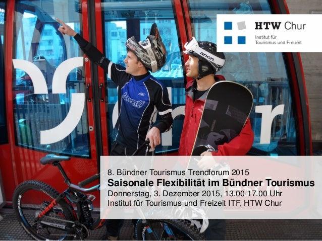 FHO Fachhochschule Ostschweiz 8. Bündner Tourismus Trendforum 2015 Saisonale Flexibilität im Bündner Tourismus Donnerstag,...