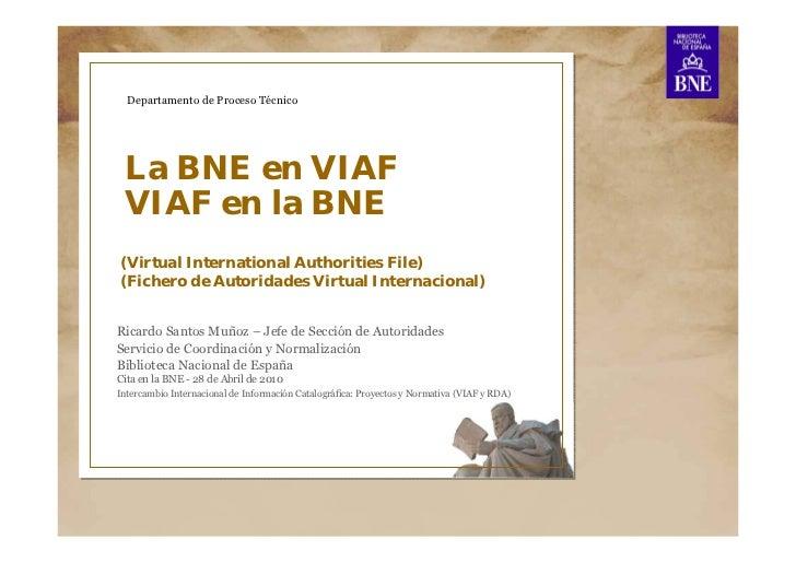 Departamento de Proceso Técnico La BNE en VIAF VIAF en la BNE(Virtual International Authorities File)(Fichero de Autoridad...
