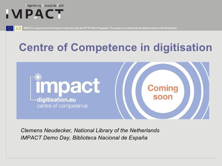 Centre of Competence in digitisation Clemens Neudecker, National Library of the Netherlands IMPACT Demo Day, Biblioteca Na...