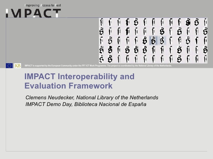 IMPACT Interoperability and  Evaluation Framework Clemens Neudecker, National Library of the Netherlands IMPACT Demo Day, ...