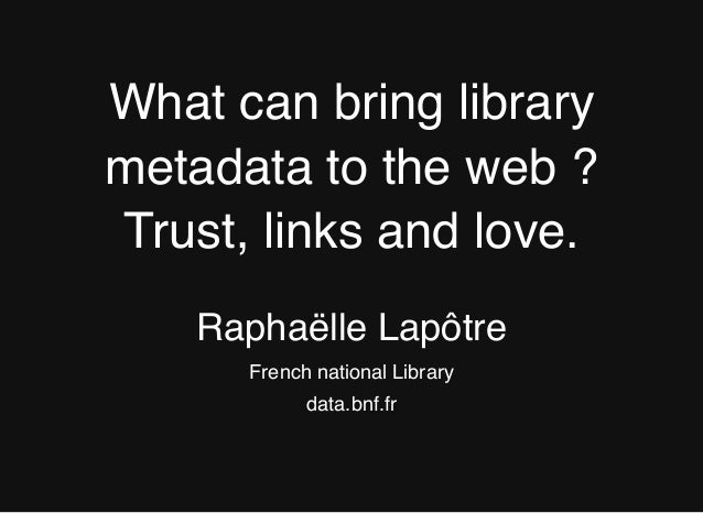 What can bring library metadata to the web ? Trust, links and love. Raphaëlle Lapôtre French national Library data.bnf.fr