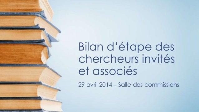 Bilan d'étape des chercheurs invités et associés 29 avril 2014 – Salle des commissions