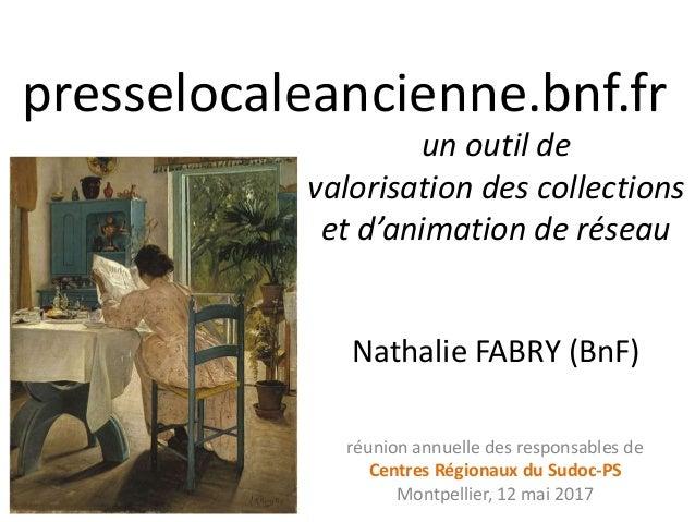 presselocaleancienne.bnf.fr réunion annuelle des responsables de Centres Régionaux du Sudoc-PS Montpellier, 12 mai 2017 un...