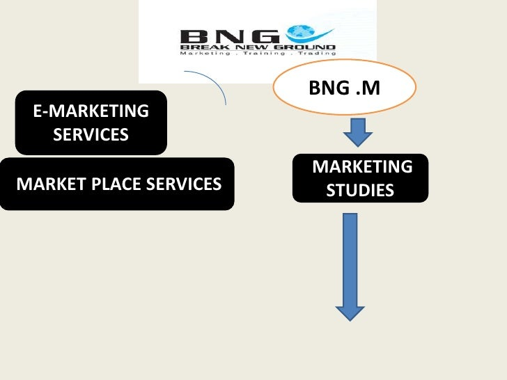 BNG .M<br />E-MARKETING SERVICES<br /> MARKETING STUDIES <br /> MARKET PLACE SERVICES <br />