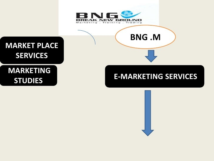 BNG .M<br />MARKET PLACE SERVICES<br /> E-MARKETING SERVICES<br /> MARKETING STUDIES <br />